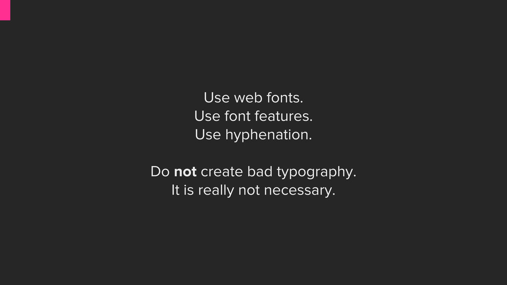 Use web fonts. Use font features. Use hyphenati...