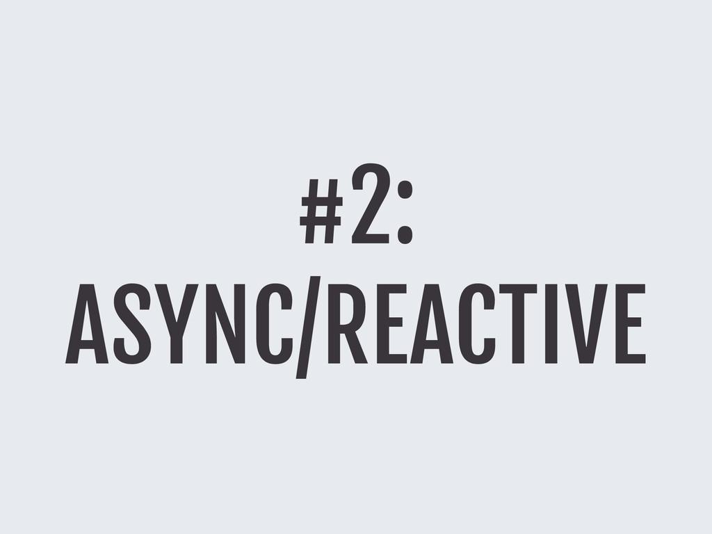 #2: ASYNC/REACTIVE