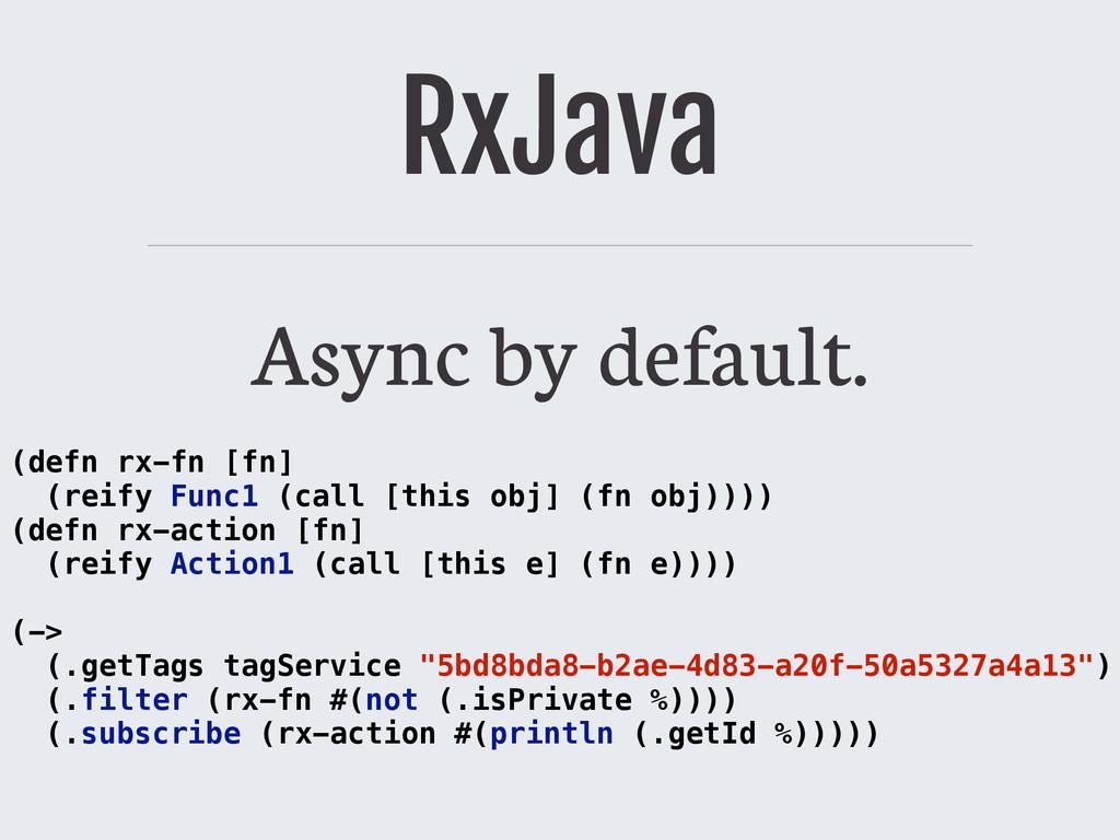 RxJava Async by default. (defn rx-fn [fn] (reif...