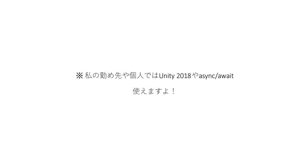 ※ 私の勤め先や個人ではUnity 2018やasync/await 使えますよ!