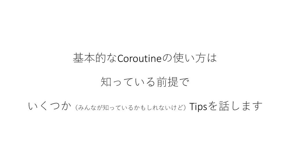 基本的なCoroutineの使い方は 知っている前提で いくつか(みんなが知っているかもしれな...