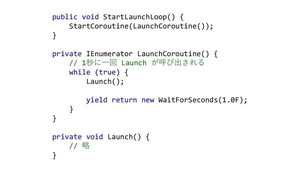 public void StartLaunchLoop() { StartCoroutine(...