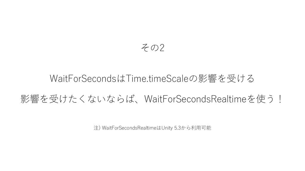 その2 WaitForSecondsはTime.timeScaleの影響を受ける 影響を受けた...