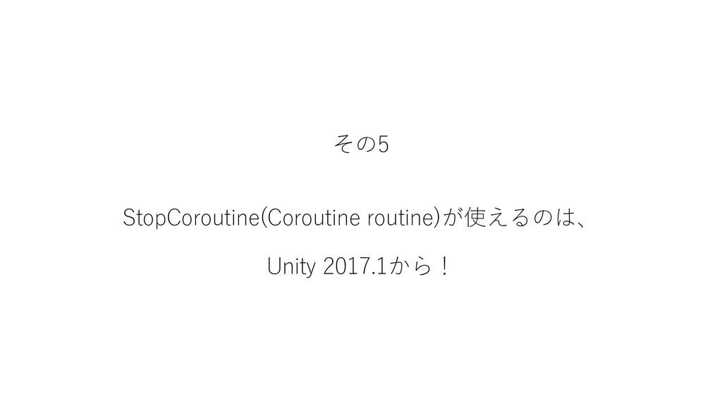 その5 StopCoroutine(Coroutine routine)が使えるのは、 Uni...
