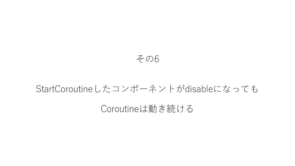 その6 StartCoroutineしたコンポーネントがdisableになっても Corout...