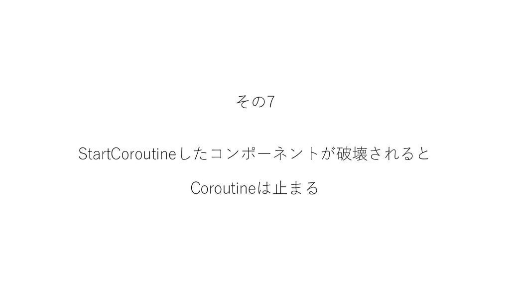その7 StartCoroutineしたコンポーネントが破壊されると Coroutineは止まる