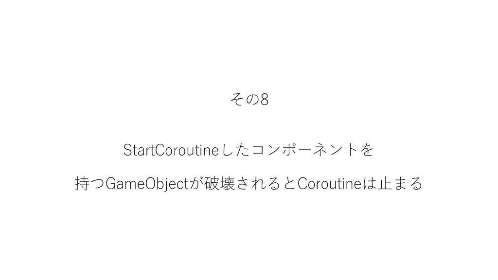 その8 StartCoroutineしたコンポーネントを 持つGameObjectが破壊される...