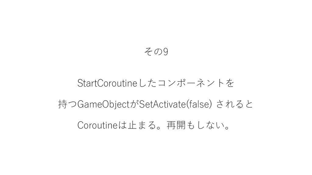 その9 StartCoroutineしたコンポーネントを 持つGameObjectがSetAc...