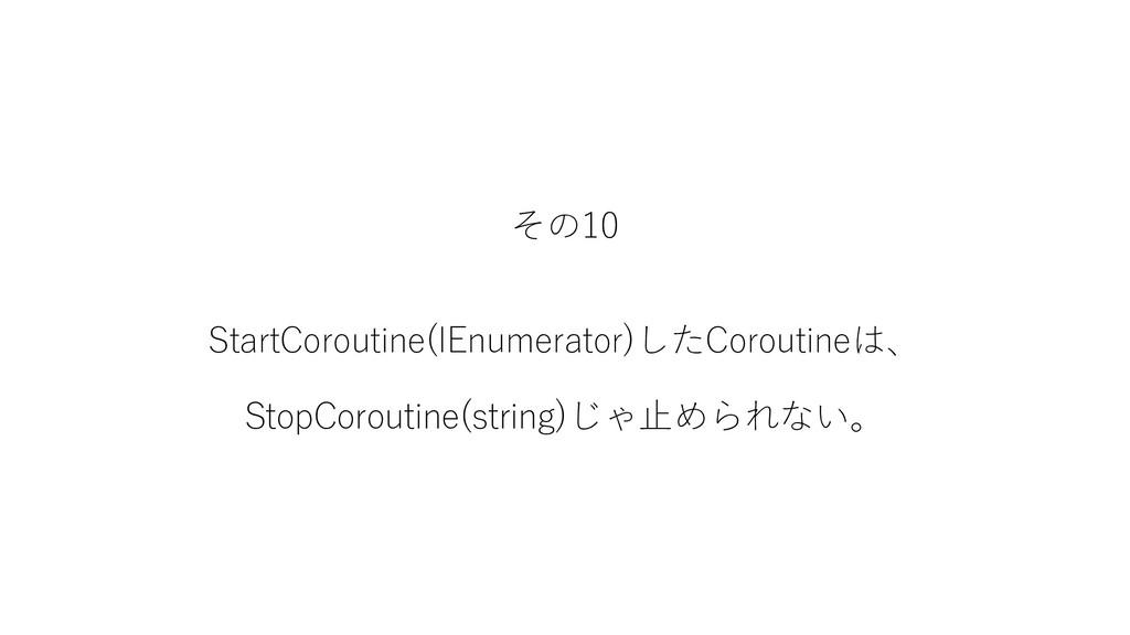 その10 StartCoroutine(IEnumerator)したCoroutineは、 S...