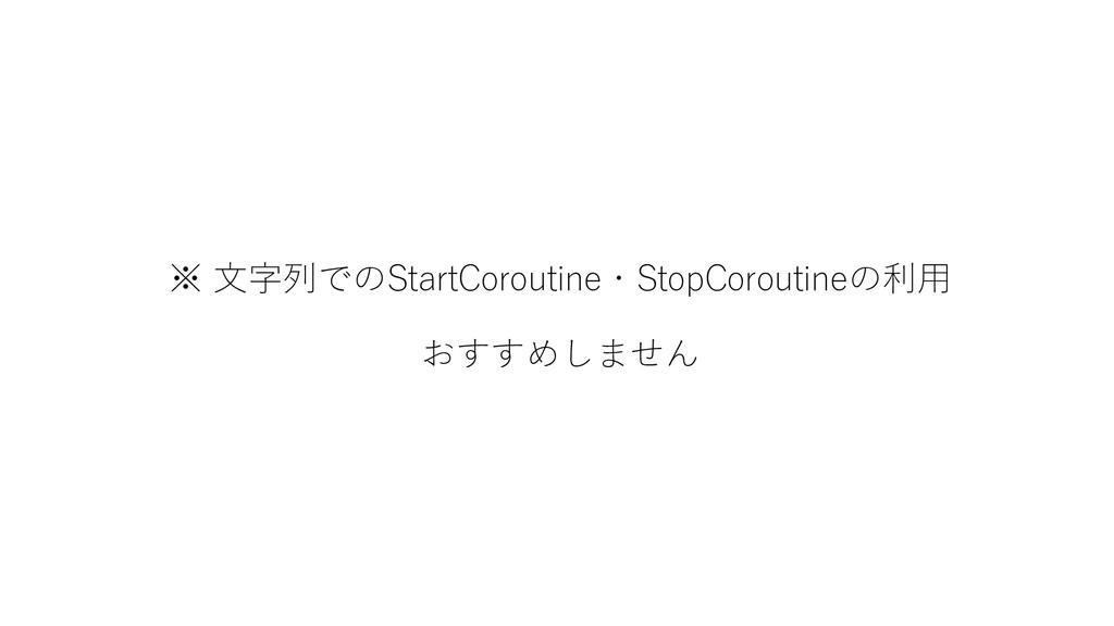 ※ 文字列でのStartCoroutine・StopCoroutineの利用 おすすめしません