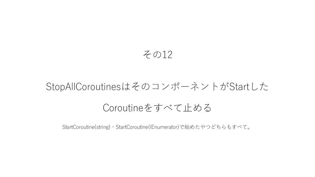 その12 StopAllCoroutinesはそのコンポーネントがStartした Corout...