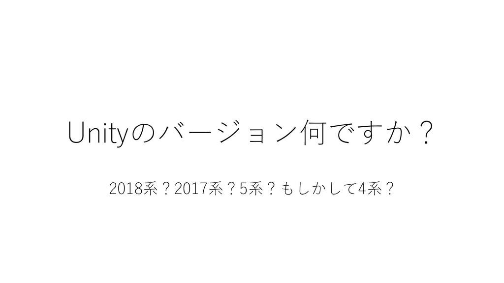 Unityのバージョン何ですか? 2018系?2017系?5系?もしかして4系?