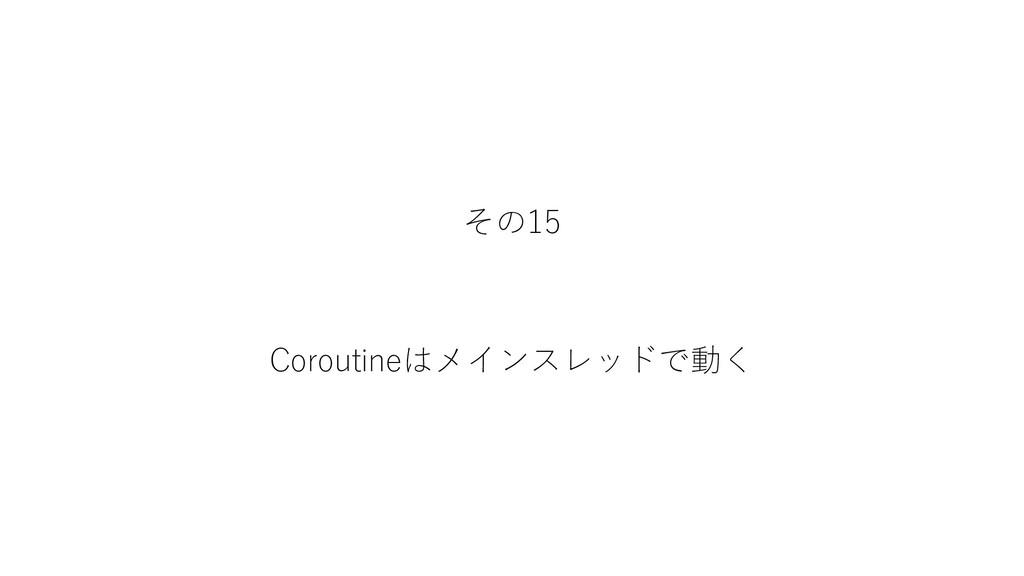 その15 Coroutineはメインスレッドで動く