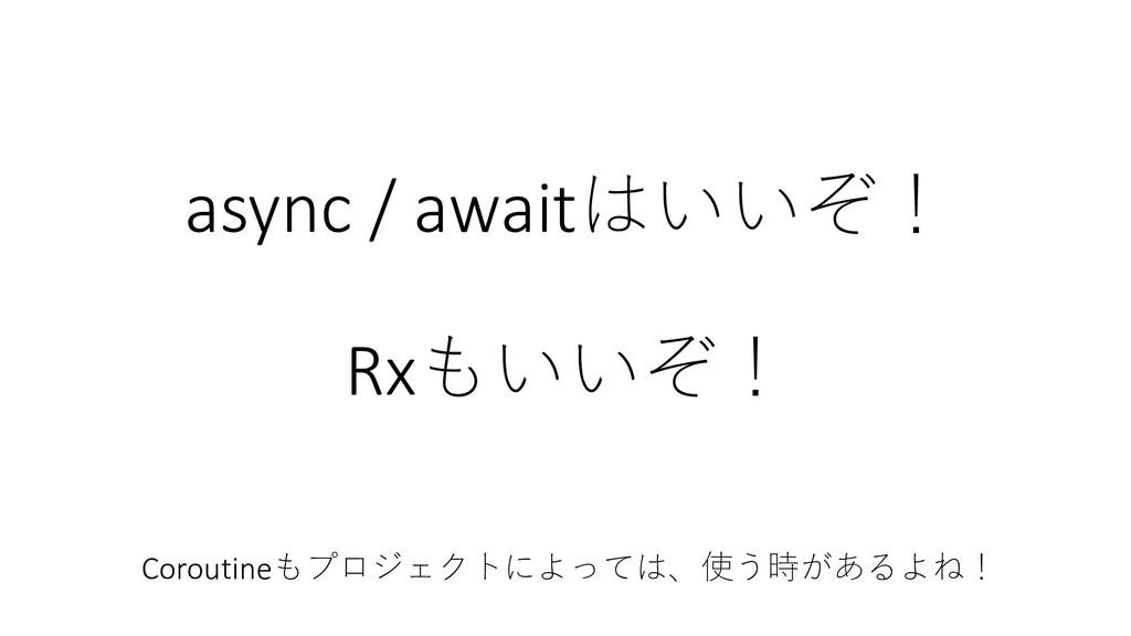 async / awaitはいいぞ! Rxもいいぞ! Coroutineもプロジェクトによって...