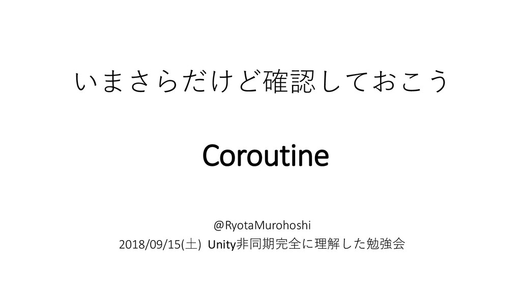 いまさらだけど確認しておこう Coroutine @RyotaMurohoshi 2018/0...