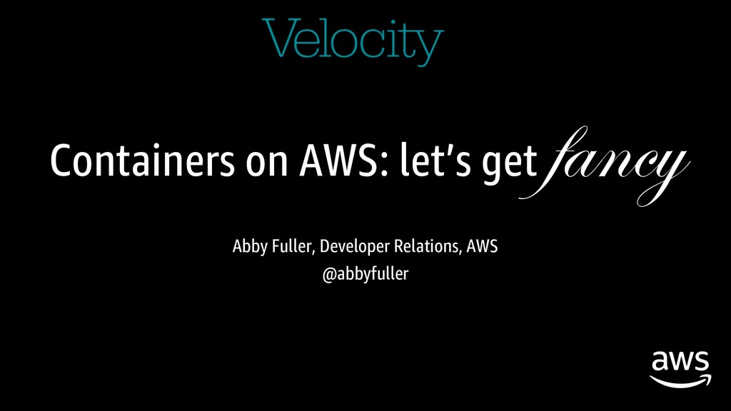 Containers on AWS: let's get fancy Abby Fuller,...