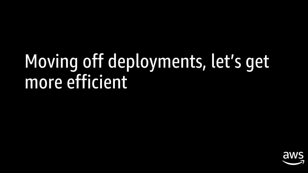 Moving off deployments, let's get more efficient