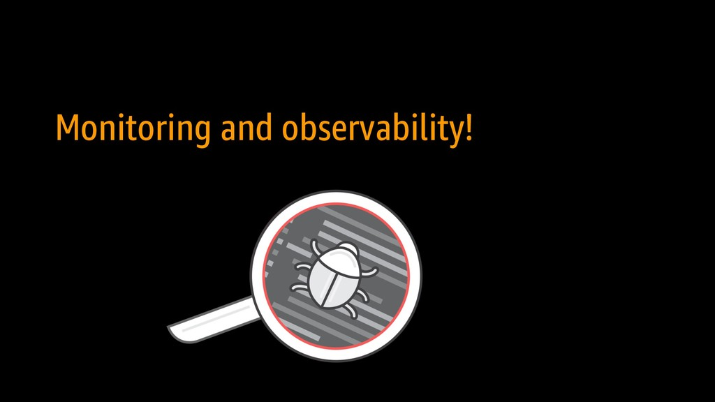 Monitoring and observability!