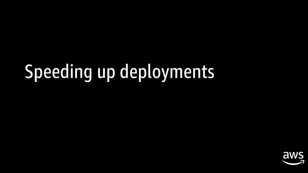 Speeding up deployments