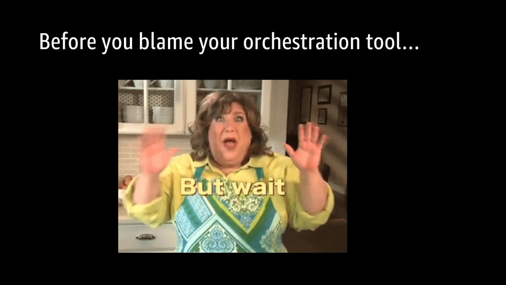 Before you blame your orchestration tool…