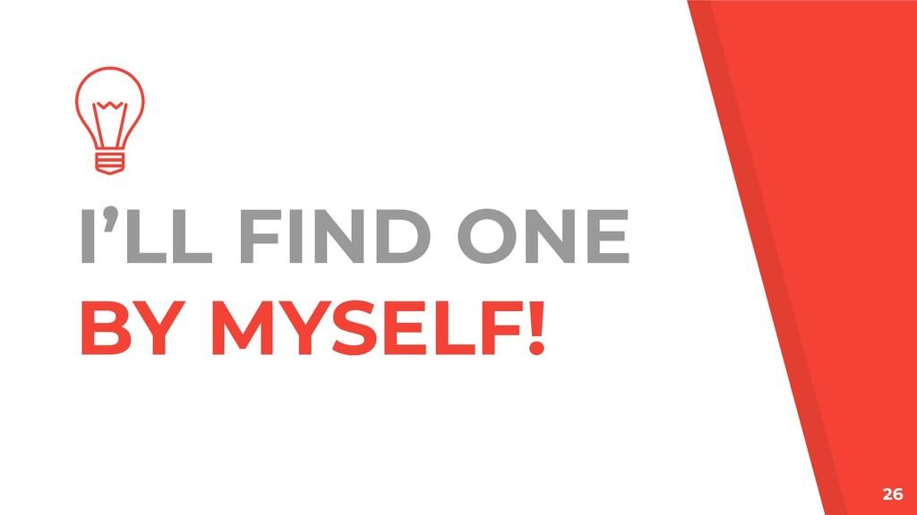 I'LL FIND ONE BY MYSELF! 26