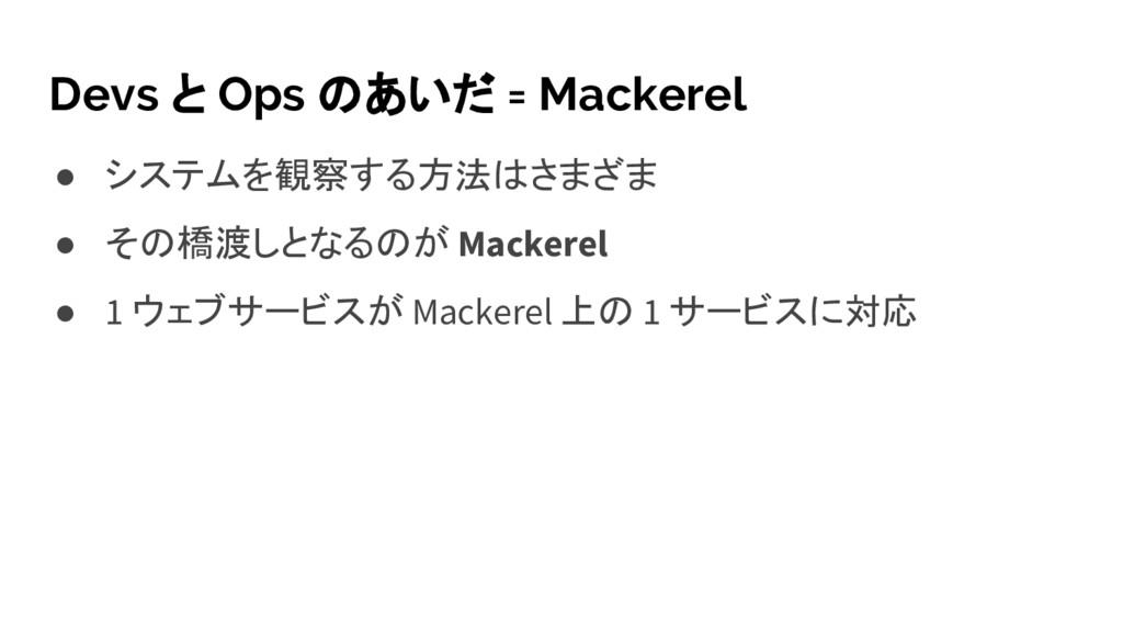 Devs と Ops のあいだ = Mackerel ● システムを観察する方法はさまざま ●...