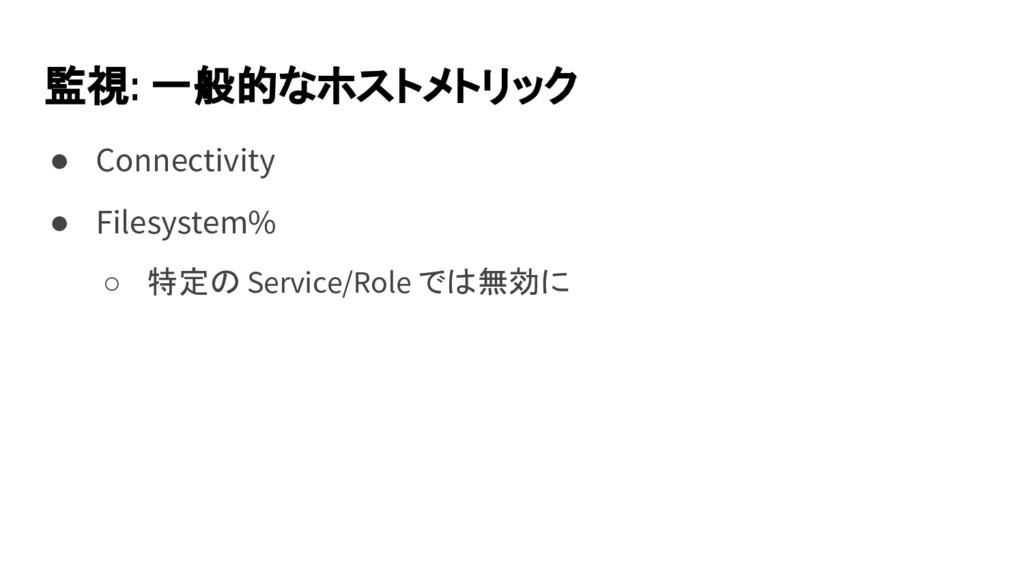 監視: 一般的なホストメトリック ● Connectivity ● Filesystem% ○...