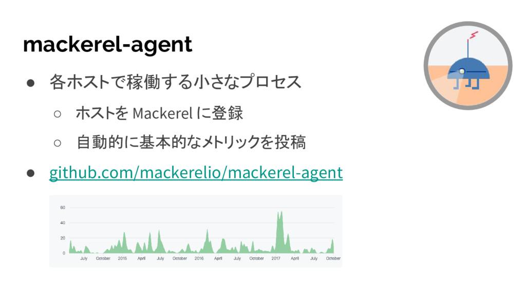 mackerel-agent ● 各ホストで稼働する小さなプロセス ○ ホストを Macker...