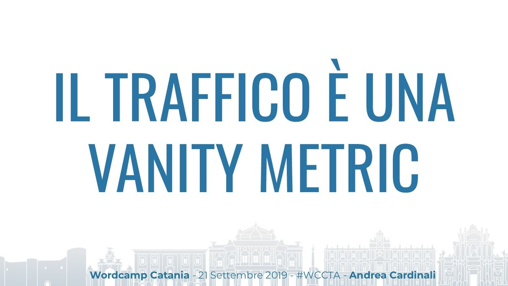 IL TRAFFICO È UNA VANITY METRIC Wordcamp Catani...