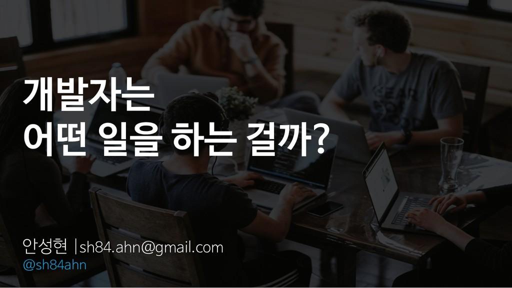 개발자는 어떤 일을 하는 걸까? 안성현  sh84.ahn@gmail.com @sh84...