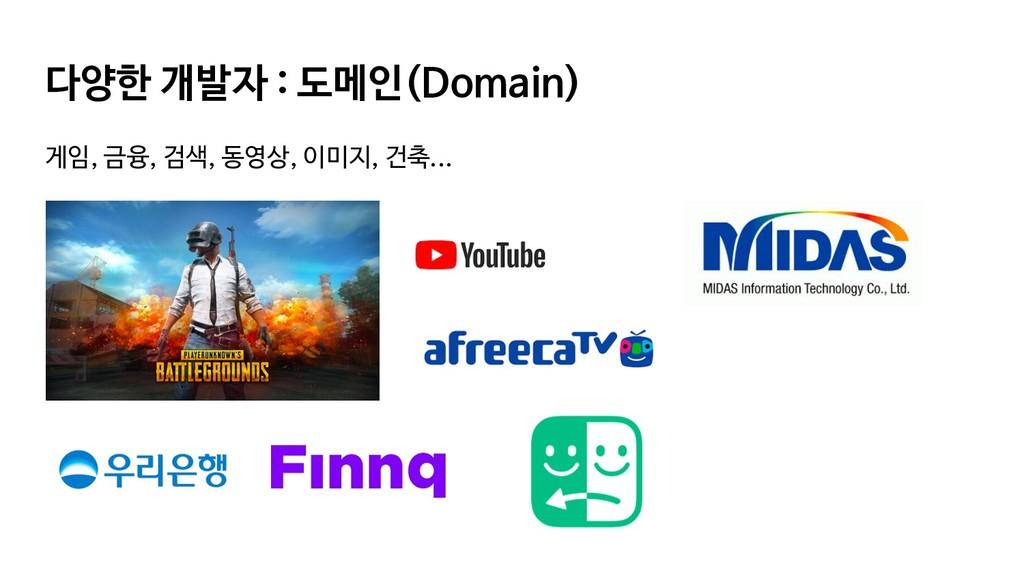 다양한 개발자 : 도메인(Domain) 게임, 금융, 검색, 동영상, 이미지, 건축....