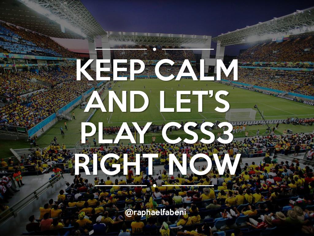 @raphaelfabeni KEEP CALM AND LET'S PLAY CSS3 RI...