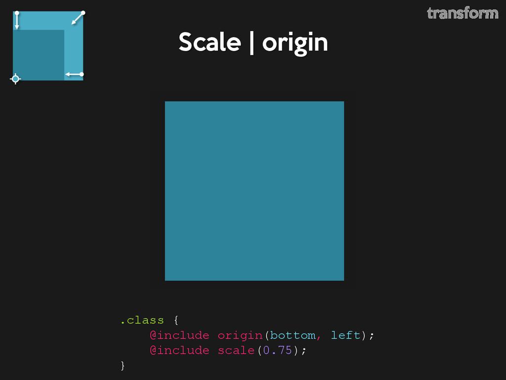 Scale | origin .class { @include origin(bottom,...