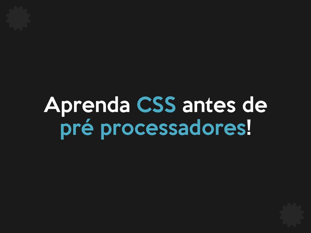 Aprenda CSS antes de pré processadores!