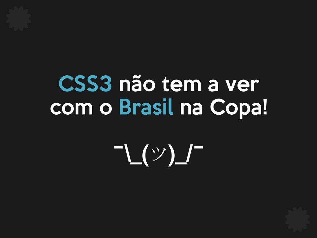 CSS3 não tem a ver com o Brasil na Copa! ¯\_(ツ)...