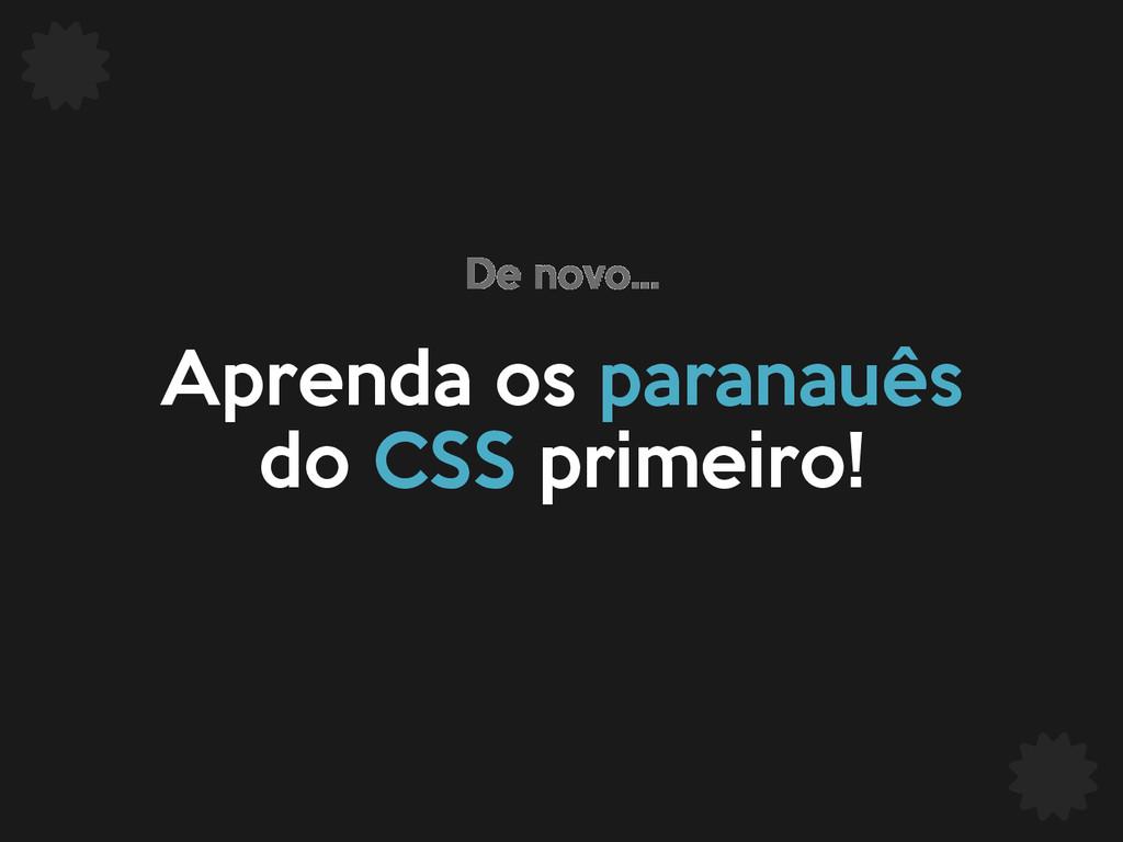 Aprenda os paranauês do CSS primeiro! De novo...