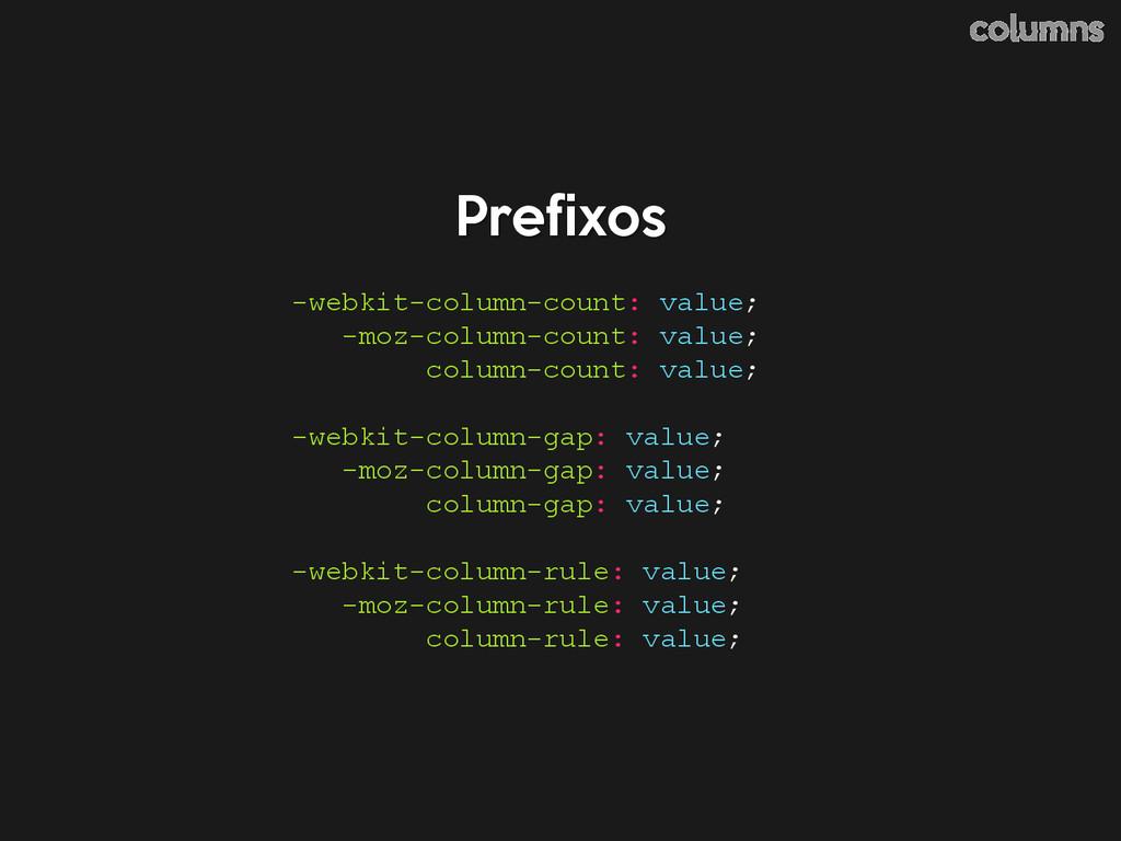 Prefixos columns -webkit-column-count: value; -...