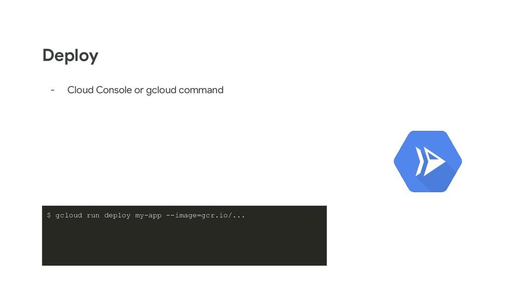 Deploy - Cloud Console or gcloud command $ gclo...