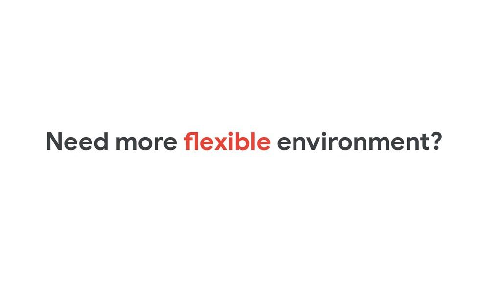 Need more flexible environment?