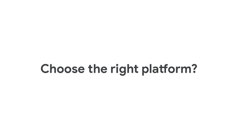 Choose the right platform?