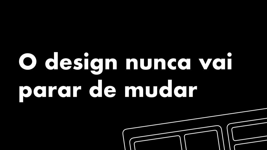 O design nunca vai parar de mudar