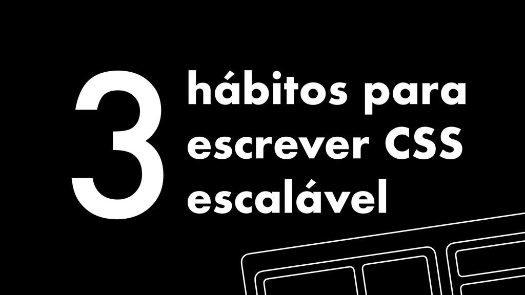 3hábitos para escrever CSS escalável