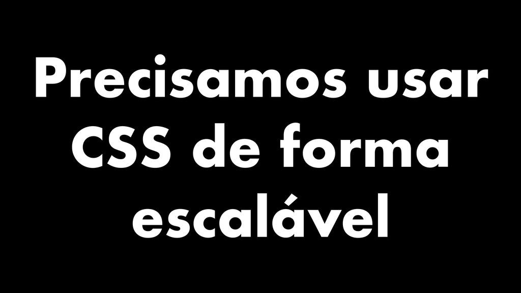 Precisamos usar CSS de forma escalável