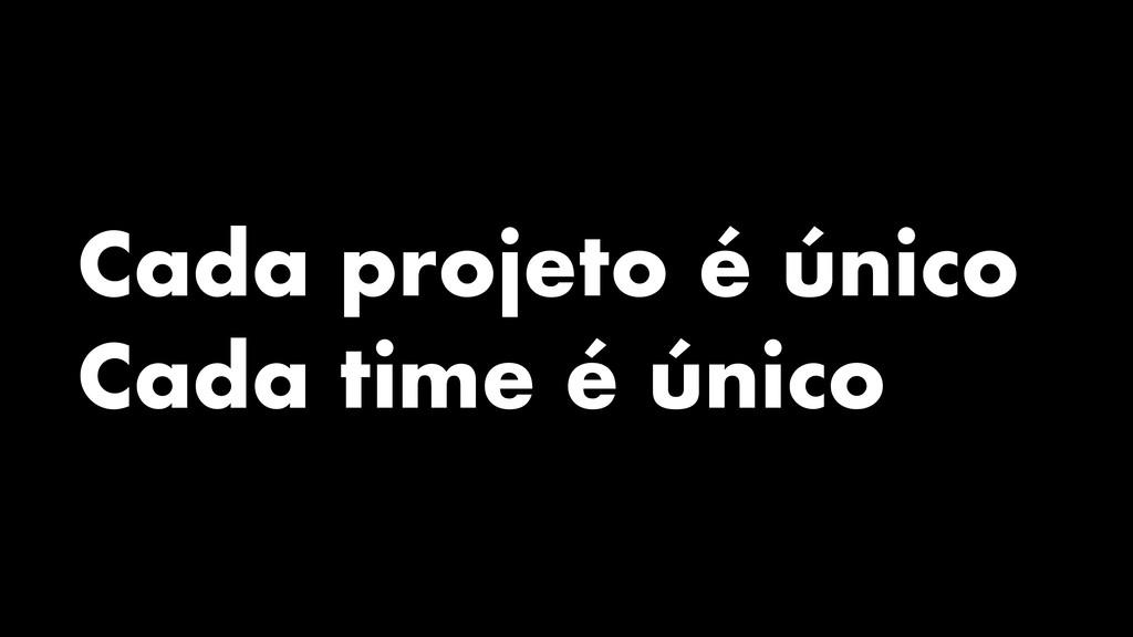 Cada projeto é único Cada time é único