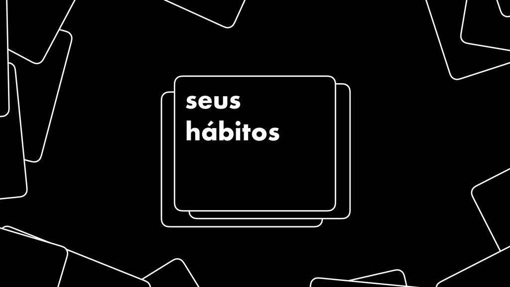 seus hábitos