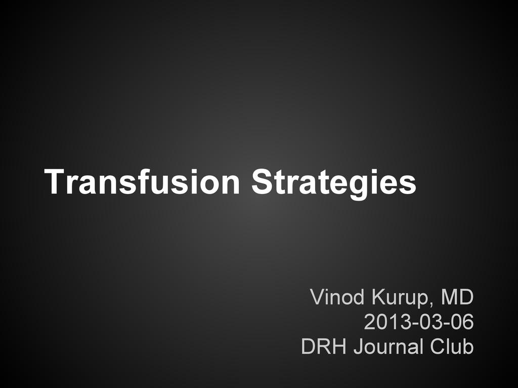 Transfusion Strategies Vinod Kurup, MD 2013-03-...