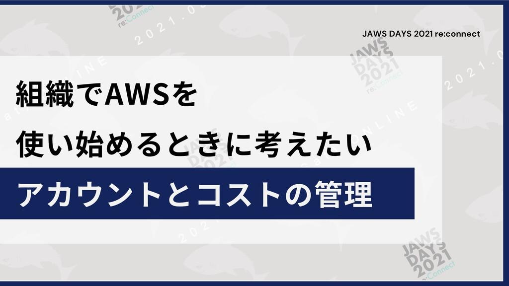 組織でAWSを 使い始めるときに考えたい アカウントとコストの管理 JAWS DAYS 202...
