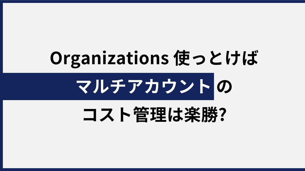 Organizations使っとけば マルチアカウントの コスト管理は楽勝?