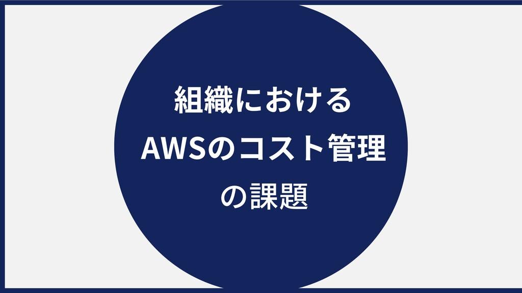 組織における AWSのコスト管理 の課題