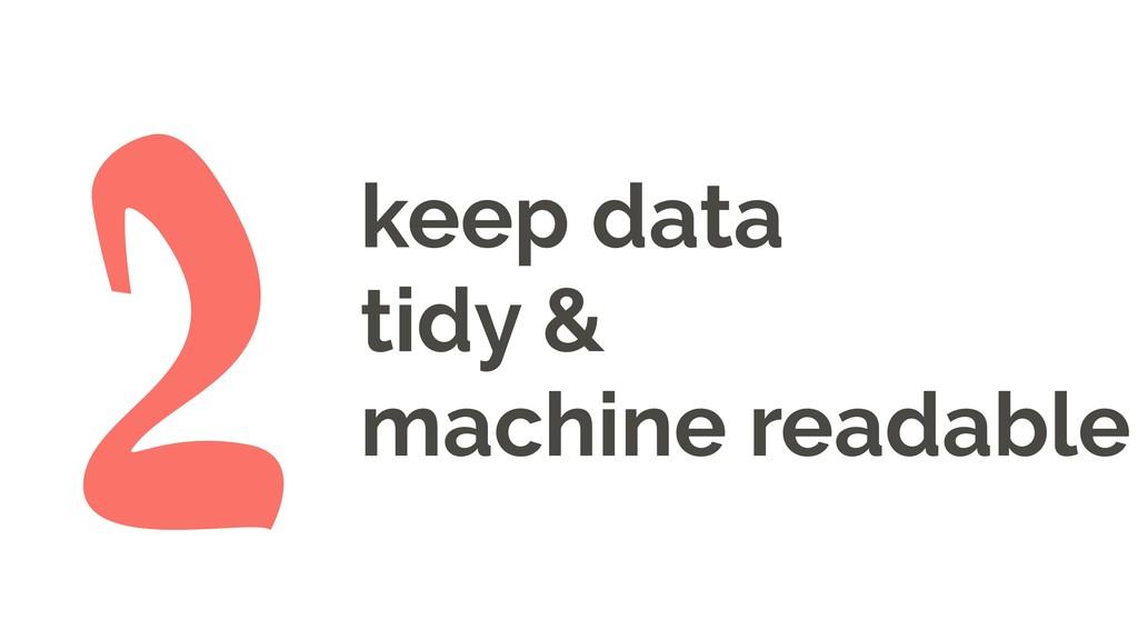 keep data tidy & machine readable 2